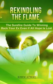 Rekindling The Flame: The Surefire Guide To Winning Back Your Ex Even If All Hope Is Lost (how to get back your ex, break, breakdown, separation, breakup)