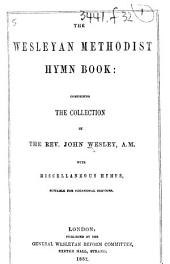 A Collection of Hymns for the use of the People called Methodists. The Wesleyan Methodist Hymn Book: comprising the collection by the Rev. John Wesley ... with miscellaneous hymns, suitable for occasional services. (Prepared by James Everett.) With a portrait