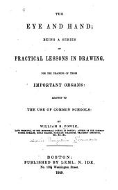 The Eye and Hand: Being a Series of Practical Lessons in Drawing, for the Training of Those Important Organs; Adapted to the Use of Common Schools