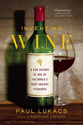 Inventing Wine  A New History of One of the World s Most Ancient Pleasures PDF