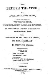 The British Theatre: Or, a Collection of Plays, which are Acted at the Theaters Royal ... : With Biographical and Critical Remarks. Love for love. Mourning bride. Mahomet. Tancred and Sigismunda. Suspicions husband, Volume 13
