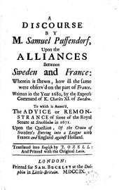 A Discourse by M. Samuel Puffendorf, Upon the Alliances Between Sweden and France: ... Written in the Year 1680, ... To which is Annex'd, the Advice Or Remonstrance of Some of the Royal Senate at Stockholm in 1671. ... Translated Into English by J. Ozell: and Printed with the Original Latin