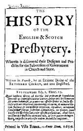 The History of the English & Scotch Presbytery: Wherein is Discovered Their Designes and Practises for the Subversion of Government in Church and State