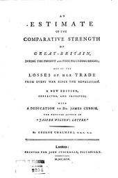 An Estimate of the Comparative Strength of Great Britain, During the Present and Four Preceding Reigns: And of the Losses of Her Trade from Every War Since the Revolution. A New Edition, Corrected and Improved; with a Dedication to Dr. James Currie ... By George Chalmers ... ...