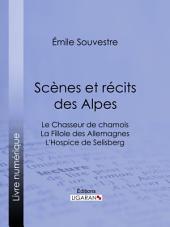 Scènes et récits des Alpes: Le Chasseur de chamois - La Fillole des Allemagnes - L'Hospice de Selisberg