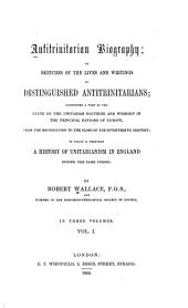 Antitrinitarian biography, or, Sketches of the lives and writings of distinguished antitrinitarians: exhibiting a view of the state of the Unitarian doctrine and worship in the principal nations of Europe, from the Reformation to the close of the seventeenth century : to which is prefixed a history of Unitarianism in England during the same period, Volume 1