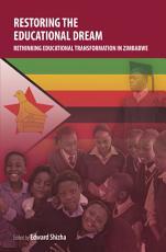Restoring the Educational Dream  Rethinking Educational Transformation in Zimbabwe PDF