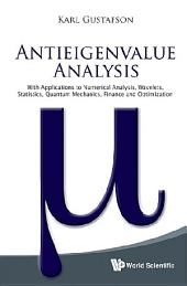 Antieigenvalue Analysis: With Applications To Numerical Analysis, Wavelets, Statistics, Quantum Mechanics, Finance And Optimization