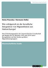 Wie erfolgreich ist die berufliche Integration von MigrantInnen aus Südost-Europa?: Eine Schichtungsanalyse der österreichischen Gesellschaft mit Beginn des EU-Beitritts 1995 und 2010 unter Bezugnahme auf ihre beiden größten MigrantInnengruppen