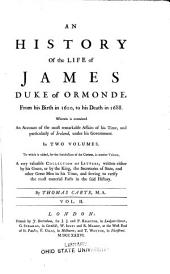 An History of the Life of James, Duke of Ormonde: From His Birth in 1610, to His Death in 1688. Wherein is Contained an Account of the Most Remarkable Affairs of His Time, and Particularly of Ireland, Under His Government. In Two Volumes. To which is Added ... in Another Volume, a Very Valuable Collection of Letters, Written Either by His Grace, Or by the King, the Secretaries of State, and Other Great Men in His Time ...