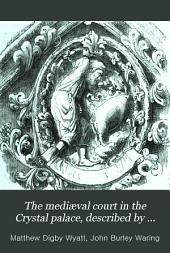 The mediæval court in the Crystal palace, described by M.D. Wyatt and J.B. Waring