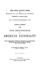 The Beginnings of American Nationality: The Constitutional Relations Between the Continental Congress and the Colonies and States from 1774 to 1789
