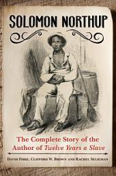 Solomon Northup: The Complete Story of the Author of Twelve Years A Slave: The Complete Story of the Author of <i>Twelve Years a Slave</i>