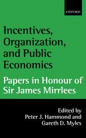 Incentives, Organization, and Public Economics: Papers in Honour of Sir James Mirrlees