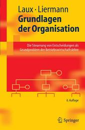 Grundlagen der Organisation: Die Steuerung von Entscheidungen als Grundproblem der Betriebswirtschaftslehre, Ausgabe 6