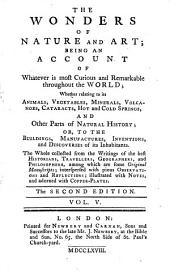 The wonders of nature and art: being an account of whatever is most curious and remarkable throughout the world; wether relating to its animals ... or, to the buildings ... and discoveries of its inhabitants, Volume 5