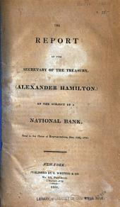 The Report of the Secretary of the Treasury, (Alexander Hamilton,) on the Subject of a National Bank