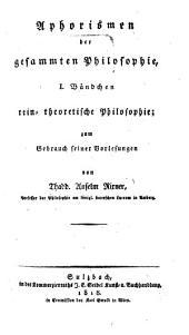 Aphorismen der gesammten Philosophie: zum Gebrauch seiner Vorlesungen. Rein-theoretische Philosophie, Band 1