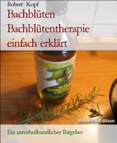 Bachblüten - Bachblütentherapie einfach erklärt: Ein naturheilkundlicher Ratgeber
