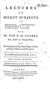 Lectures on Select Subjects in Mechanics, Hydrostatics, Hydraulics, Pneumatics, and Optics: With the Use of the Globes, the Art of Dialing, and the Calculation of the Mean Times of New and Full Moons and Eclipses