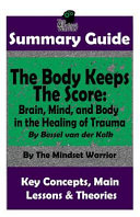 Summary: The Body Keeps the Score: Brain, Mind, and Body in the Healing of Trauma: By Bessel Van Der Kolk the Mw Summary Guide