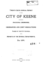 ... Annual Report of the City of Keene Containing Inaugural Ceremonies, Illustrated Development of Business Section, Ordinances and Joint Resolutions Passed by the City Councils with Reports of the Several Departments for ...