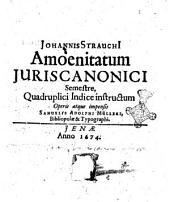 Johannis StrauchI Amoenitatum juris canonici semestre. Quadruplici indice instructum