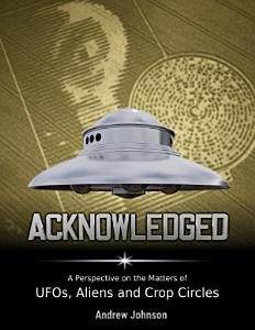 Acknowledged  A Perspective On Ufos  Aliens and Crop Circles PDF
