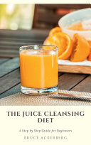 The Juice Cleansing Diet: A Step by Step Guide for Beginners