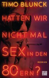 Hatten wir nicht mal Sex in den 80ern?: Roman