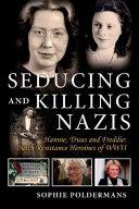Seducing and Killing Nazis: Hannie, Truus and Freddie: Dutch Resistance Heroines of WWII