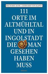 111 Orte im Altmühltal und in Ingolstadt, die man gesehen haben muss: Reiseführer