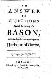 An Answer to objections against the making of a bason, with reasons for the bettering of the harbour of Dublin