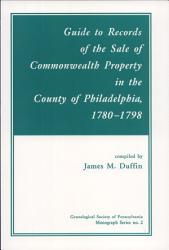 Guide To Records Of The Sale Of Commonwealth Property In The County Of Philadelphia 1780 1798 Book PDF