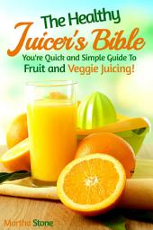 The Healthy Juicer's Bible: You're Quick and Simple Guide to Fruit and Veggie Juicing!