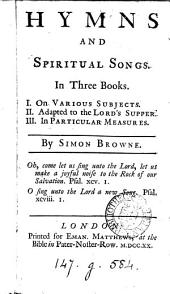 Hymns and spiritual songs: In three books. I. On various subjects. II. Adapted to the Lord's supper. III. In particular measures. Design'd as a supplement to Dr. Watts's Hymns. By Simon Browne