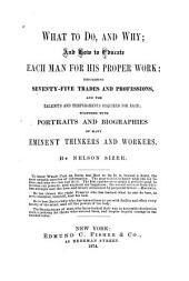 What to Do, and why: And how to Educate Each Man for His Proper Work: Describing Seventy-five Trades and Professions, and the Talents and Temperaments Required for Each; Together with Portraits and Biographies of Many Eminent Thinkers and Workers