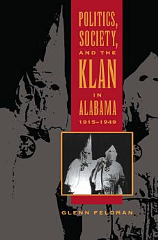 Politics  Society  and the Klan in Alabama  1915 1949 PDF