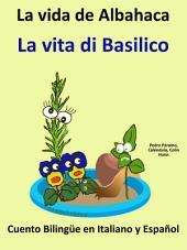 Aprender Italiano - Italiano para niños. La vida de Albahaca - La vita di Basilico: Cuento Bilingüe en Italiano y Español