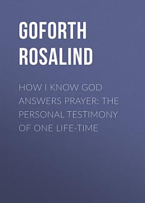 How I Know God Answers Prayer  The Personal Testimony of One Life Time