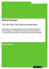 Von der Idee zum Innovationsprojekt: Ableitung und Ausgestaltung eines Gesamtkonzepts zur Bewertung der Attraktivität einzelner Innovationsideen von kleinen und mittleren Unternehmen in Deutschland