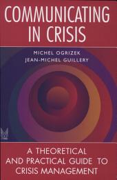 Communicating in Crisis: [a Theoretical and Practical Guide to Crisis Mangement]