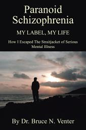 PARANOID SCHIZOPHRENIA My Label, My Life:: HOW I ESCAPED THE STRAITJACKET OF SERIOUS MENTAL ILLNESS