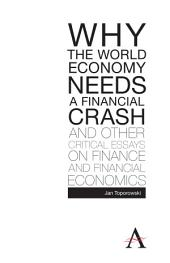 Why the World Economy Needs a Financial Crash and Other Critical Essays on Finance and Financial Economics