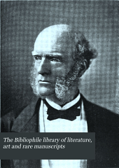 The Bibliophile Library of Literature, Art and Rare Manuscripts: History, Biography, Science, Poetry, Drama, Travel, Adventure, Fiction, and Rare and Little-known Literature from the Archives of the Great Libraries of the World. A Record of the Great Things that Have Been Said and Thought and Done from the Beginning of History. With Pronouncing and Biographical Dictionary and Explanatory Notes, Volume 18