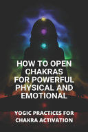 How To Open Chakras For Powerful Physical And Emotional