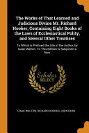 The Works of That Learned and Judicious Divine Mr  Richard Hooker  Containing Eight Books of the Laws of Ecclesiastical Polity  and Several Other Treatises PDF
