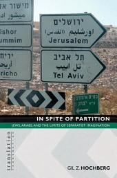 In Spite of Partition: Jews, Arabs, and the Limits of Separatist Imagination
