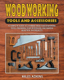 Woodworking Tools and Accessories: A Complete Guide to Learning about Woodworking Tools, Preparing Your Woodshop, and Making Beautiful DIY Projects