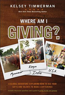 Where Am I Giving  A Global Adventure Exploring How to Use Your Gifts and Talents to Make a Difference